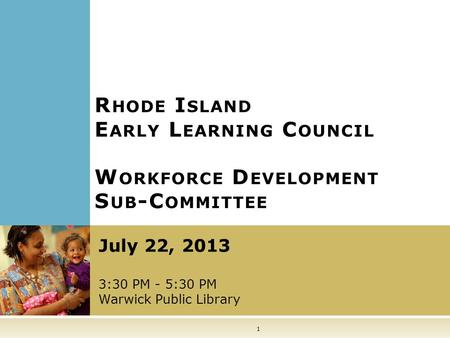 1 R HODE I SLAND E ARLY L EARNING C OUNCIL July 22, 2013 3:30 PM - 5:30 PM Warwick Public Library W ORKFORCE D EVELOPMENT S UB -C OMMITTEE.