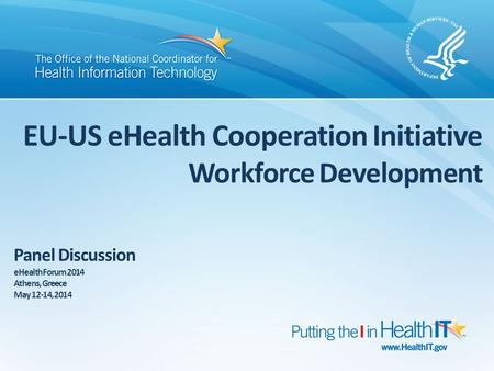 EU-US eHealth Cooperation Initiative Workforce Development Panel Discussion eHealth Forum 2014 Athens, Greece May 12-14, 2014.