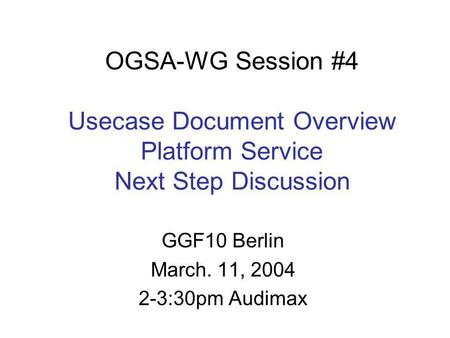 OGSA-WG Session #4 Usecase Document Overview Platform Service Next Step Discussion GGF10 Berlin March. 11, 2004 2-3:30pm Audimax.