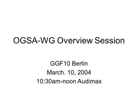 OGSA-WG Overview Session GGF10 Berlin March. 10, 2004 10:30am-noon Audimax.