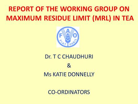 REPORT OF THE WORKING GROUP ON MAXIMUM RESIDUE LIMIT (MRL) IN TEA Dr. T C CHAUDHURI & Ms KATIE DONNELLY CO-ORDINATORS.