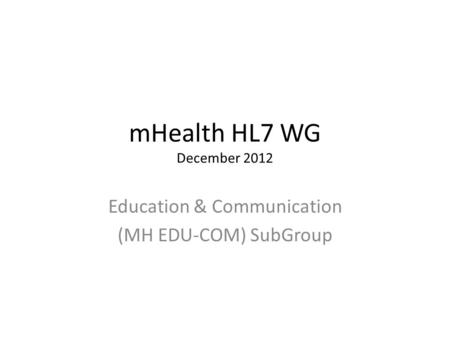 MHealth HL7 WG December 2012 Education & Communication (MH EDU-COM) SubGroup.