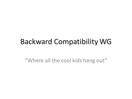 "Backward Compatibility WG ""Where all the cool kids hang out"""