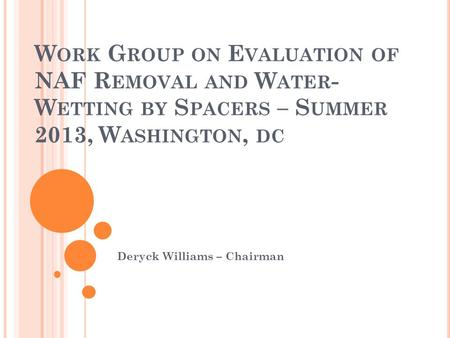 W ORK G ROUP ON E VALUATION OF NAF R EMOVAL AND W ATER - W ETTING BY S PACERS – S UMMER 2013, W ASHINGTON, DC Deryck Williams – Chairman.