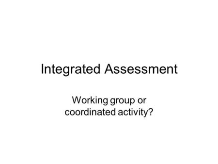 Integrated Assessment Working group or coordinated activity?