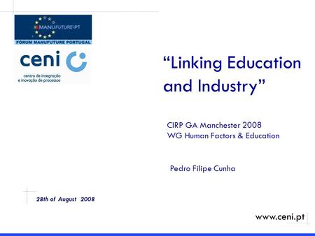 "28th of August 2008 ""Linking Education and Industry"" CIRP GA Manchester 2008 WG Human Factors & Education www.ceni.pt Pedro Filipe Cunha."