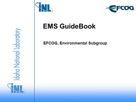 "EMS GuideBook EFCOG, Environmental Subgroup. Environmental Subgroup Task Create a ""living"" EFCOG online ""Guidebook for Managing Your EMS"" – Task EN/06/05."