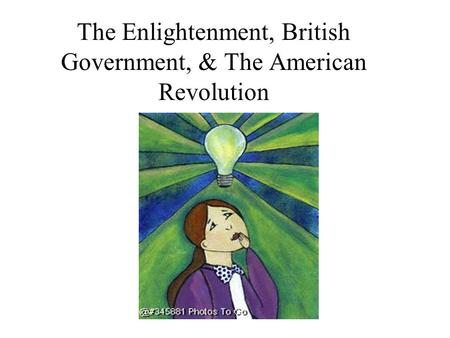 The Enlightenment, British Government, & The American Revolution.