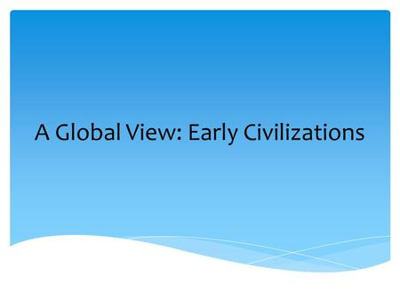 A Global View: Early Civilizations. City-based civilizations – city-states emerged (Kings, priests, and traders rose to wealth and power. Invention of.
