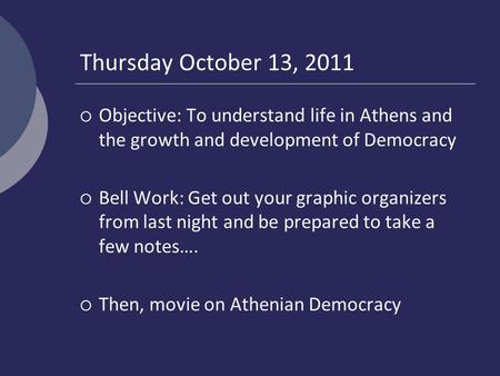 Thursday October 13, 2011  Objective: To understand life in Athens and the growth and development of Democracy  Bell Work: Get out your graphic organizers.