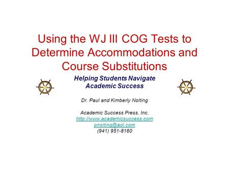 Using the WJ III COG Tests to Determine Accommodations and Course Substitutions Helping Students Navigate Academic Success Dr. Paul and Kimberly Nolting.