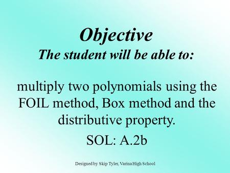 Objective The student will be able to: multiply two polynomials using the FOIL method, Box method and the distributive property. SOL: A.2b Designed by.