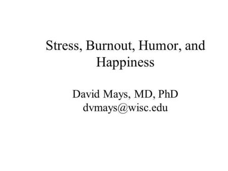 Stress, Burnout, Humor, and Happiness David Mays, MD, PhD