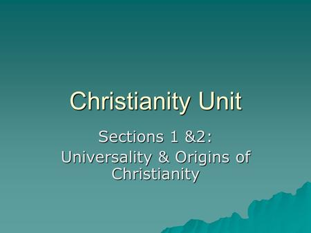 Christianity Unit Sections 1 &2: Universality & Origins of Christianity.