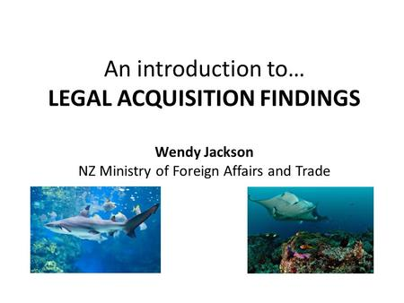 An introduction to… LEGAL ACQUISITION FINDINGS Wendy Jackson NZ Ministry of Foreign Affairs and Trade.