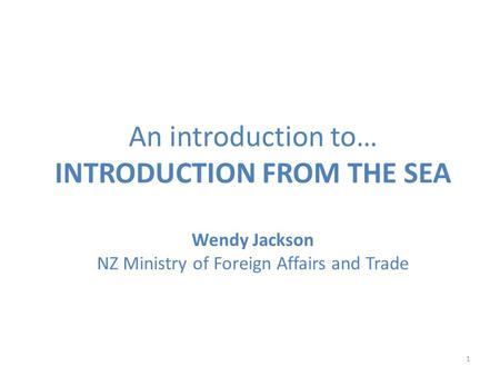 An introduction to… INTRODUCTION FROM THE SEA Wendy Jackson NZ Ministry of Foreign Affairs and Trade 1.