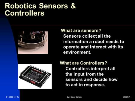 8-1-2000 rev 1aby: Doug Bertain Week 1 Robotics Sensors & Controllers Sensors collect all the information a robot needs to operate and interact with its.