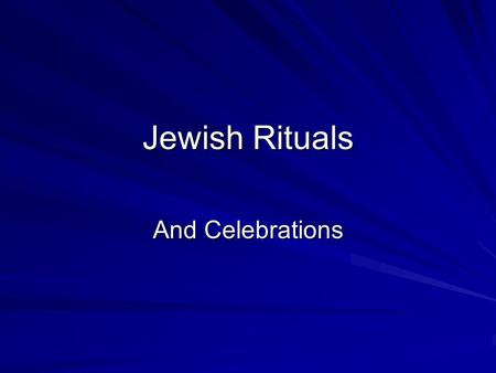 Jewish Rituals And Celebrations. In this Section Discussion on the following: –Life itself as a ceremony within the Jewish Tradition –Jewish Rituals –Jewish.