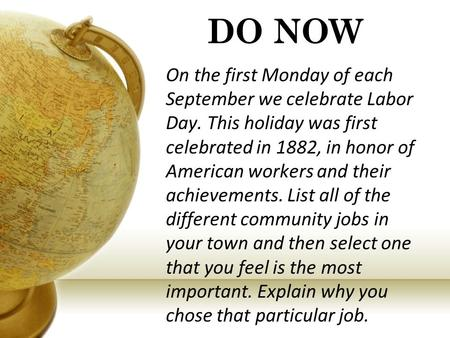 DO NOW On the first Monday of each September we celebrate Labor Day. This holiday was first celebrated in 1882, in honor of American workers and their.