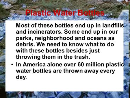 Plastic Water Bottles Most of these bottles end up in landfills and incinerators. Some end up in our parks, neighborhood and oceans as debris. We need.