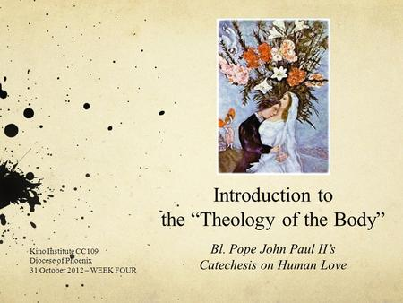 "Introduction to the ""Theology of the Body"" Bl. Pope John Paul II's Catechesis on Human Love Kino Institute CC109 Diocese of Phoenix 31 October 2012 – WEEK."