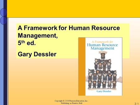 Copyright © 2009 Pearson Education, Inc. Copyright © 2009 Pearson Education, Inc. Publishing as Prentice Hall 2- 1 A Framework for Human Resource Management,