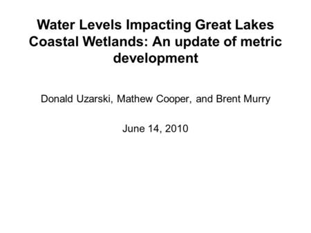 Water Levels Impacting Great Lakes Coastal Wetlands: An update of metric development Donald Uzarski, Mathew Cooper, and Brent Murry June 14, 2010.