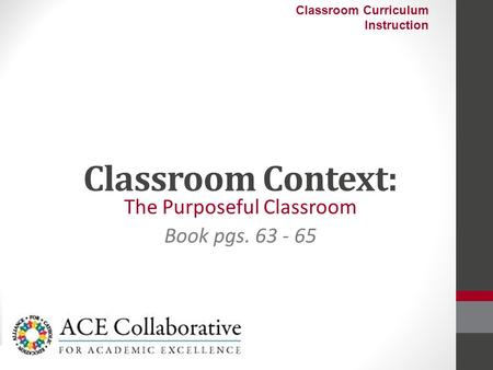 Classroom Context: The Purposeful Classroom Book pgs. 63 - 65 Classroom Curriculum Instruction.