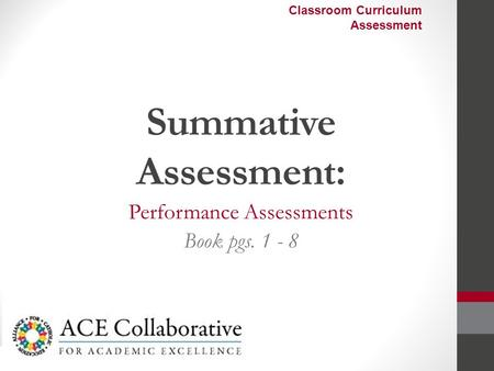 Summative Assessment: Performance Assessments Book pgs. 1 - 8 Classroom Curriculum Assessment.