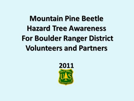 Mountain Pine Beetle Hazard Tree Awareness For Boulder Ranger District Volunteers and Partners 2011.