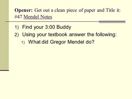 Opener: Get out a clean piece of paper and Title it: #47 Mendel Notes 1) Find your 3:00 Buddy 2) Using your textbook answer the following: 1) What did.