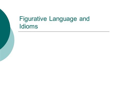 Figurative Language and Idioms. What is Figurative Language?  Figurative Language – language that goes beyond the literal (actual) meaning of the words.