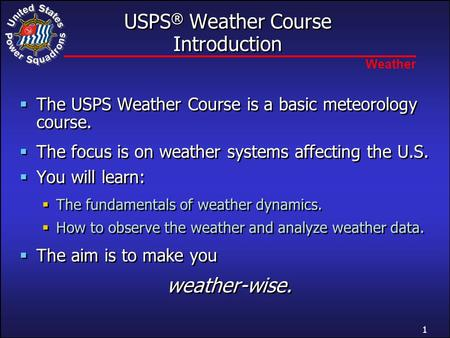 Weather USPS ® Weather Course Introduction  The USPS Weather Course is a basic meteorology course.  The focus is on weather systems affecting the U.S.