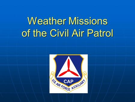 Weather Missions of the Civil Air Patrol. Your presenter today is…