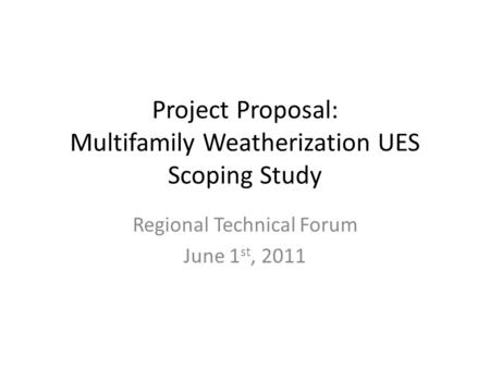 Project Proposal: Multifamily Weatherization UES Scoping Study Regional Technical Forum June 1 st, 2011.