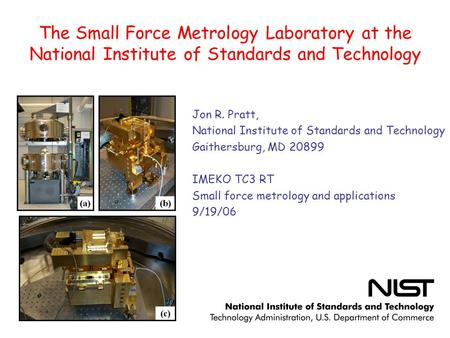 The Small Force Metrology Laboratory at the National Institute of Standards and Technology Jon R. Pratt, National Institute of Standards and Technology.