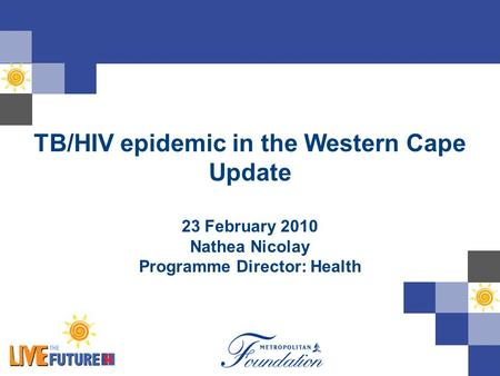 TB/HIV epidemic in the Western Cape Update 23 February 2010 Nathea Nicolay Programme Director: Health.