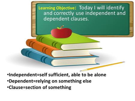 Learning Objective : Today I will identify and correctly use independent and dependent clauses. Independent=self sufficient, able to be alone Dependent=relying.