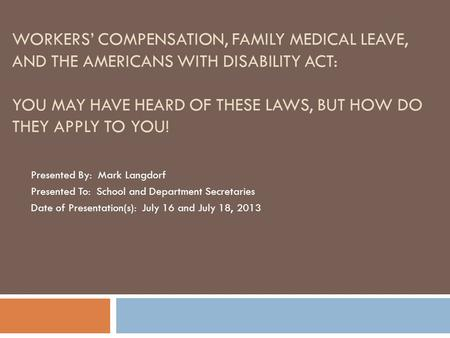 WORKERS' COMPENSATION, FAMILY MEDICAL LEAVE, AND THE AMERICANS WITH DISABILITY ACT: YOU MAY HAVE HEARD OF THESE LAWS, BUT HOW DO THEY APPLY TO YOU! Presented.