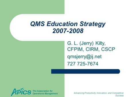 Advancing Productivity, Innovation, and Competitive Success The Association for Operations Management QMS Education Strategy 2007-2008 G. L. (Jerry) Kilty,