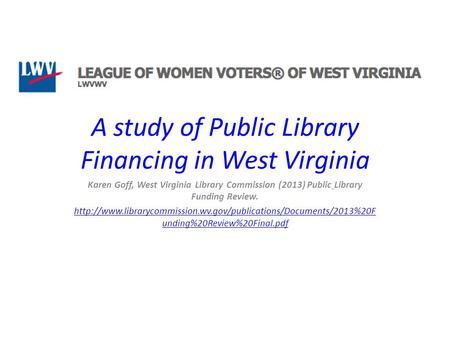 A study of Public Library Financing in West Virginia Karen Goff, West Virginia Library Commission (2013) Public Library Funding Review.