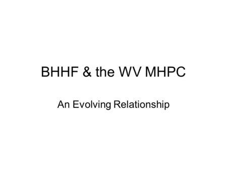 BHHF & the WV MHPC An Evolving Relationship. BHHF & the WV MHPC Duties of MH Planning Councils: Review the MH Block Grant Plan & make recommendations.