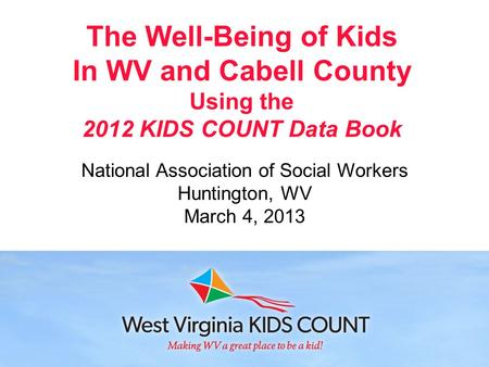 The Well-Being of Kids In WV and Cabell County Using the 2012 KIDS COUNT Data Book National Association of Social Workers Huntington, WV March 4, 2013.