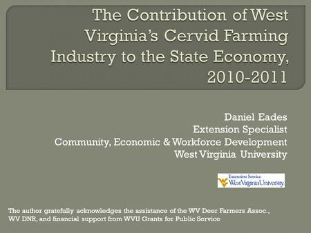 Daniel Eades Extension Specialist Community, Economic & Workforce Development West Virginia University The author gratefully acknowledges the assistance.