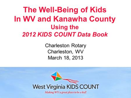 The Well-Being of Kids In WV and Kanawha County Using the 2012 KIDS COUNT Data Book Charleston Rotary Charleston, WV March 18, 2013.