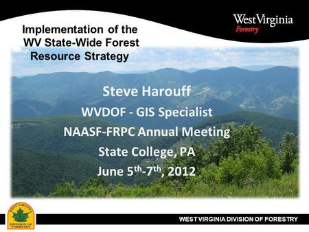 WEST VIRGINIA DIVISION OF FORESTRY Implementation of the WV State-Wide Forest Resource Strategy Steve Harouff WVDOF - GIS Specialist NAASF-FRPC Annual.