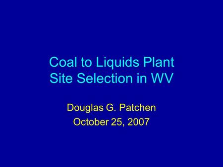 Coal to Liquids Plant Site Selection in WV Douglas G. Patchen October 25, 2007.