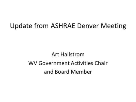 Update from ASHRAE Denver Meeting Art Hallstrom WV Government Activities Chair and Board Member.