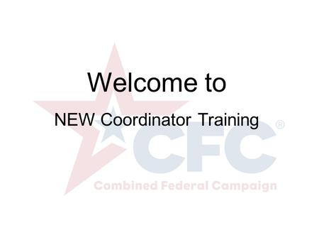 Welcome to NEW Coordinator Training. What is the CFC? CFC is the world's largest and most successful annual workplace fundraising campaign. There are.