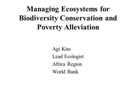 Managing Ecosystems for Biodiversity Conservation and Poverty Alleviation Agi Kiss Lead Ecologist Africa Region World Bank.